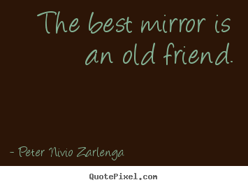 The best mirror is an old friend. Peter Nivio Zarlenga famous friendship quotes