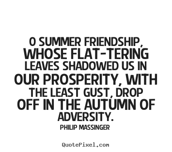 Friendship sayings - 0 summer friendship, whose flat-tering leaves..