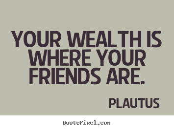 Friendship quote - Your wealth is where your friends are.