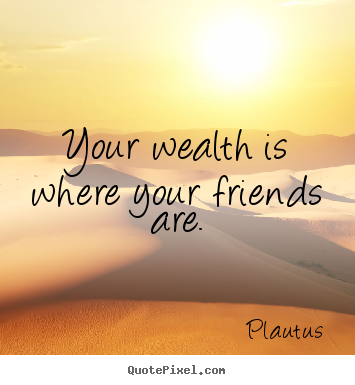 Create custom picture quotes about friendship - Your wealth is where your friends are.