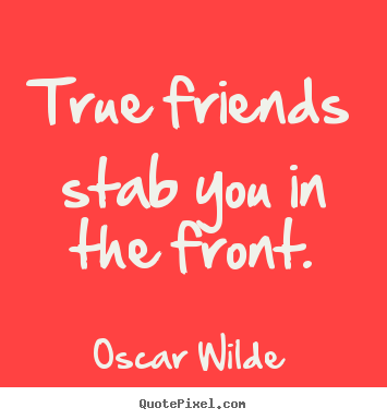 Quotes about friendship - True friends stab you in the front.