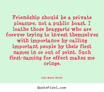 Friendship should be a private pleasure, not a public.. John Mason Brown  friendship quote