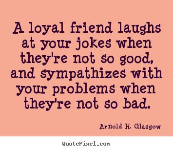 A loyal friend laughs at your jokes when.. Arnold H. Glasgow greatest friendship quote