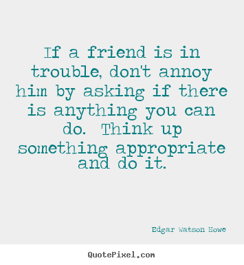 How to design picture quotes about friendship - If a friend is in trouble, don't annoy him by asking if..
