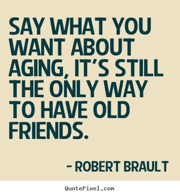 Robert Brault poster quotes - Say what you want about aging, it's still the only way.. - Friendship quotes
