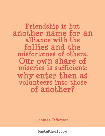 Quotes about friendship - Friendship is but another name for an alliance with the follies..