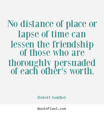 No Distance Of Place Or Lapse Of Time Can Lessen.. Robert Southey Good  Friendship