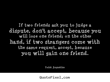 If two friends ask you to judge a dispute, don't accept, because.. Saint Augustine great friendship quote