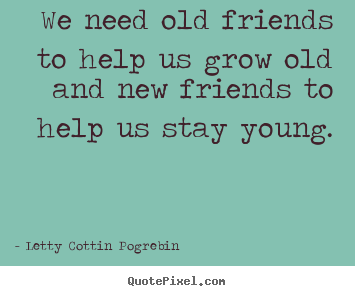 Letty Cottin Pogrebin picture quote - We need old friends to help us grow old and new friends.. - Friendship sayings