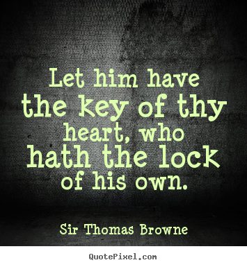 Sir Thomas Browne picture quotes - Let him have the key of thy heart, who hath the lock.. - Friendship quotes