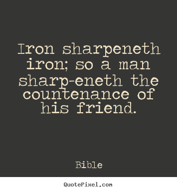 Friendship quotes - Iron sharpeneth iron; so a man sharp-eneth the countenance..
