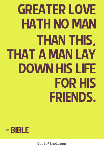 Create your own picture quotes about friendship - Greater love hath no man than this, that a man lay down his life..