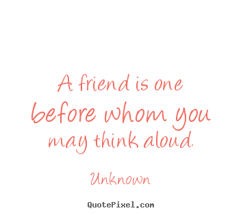 Unknown picture quotes - A friend is one before whom you may think.. - Friendship quotes