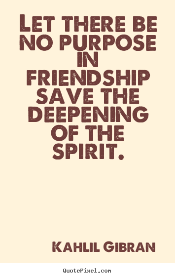 Friendship quotes - Let there be no purpose in friendship save the deepening of the spirit.