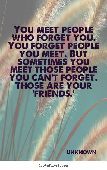 You meet people who forget you. you forget people you meet... Unknown greatest friendship quotes