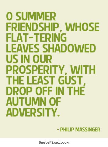 0 summer friendship, whose flat-tering leaves shadowed.. Philip Massinger famous friendship quote