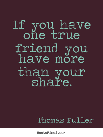 Quote about friendship - If you have one true friend you have more than your share.