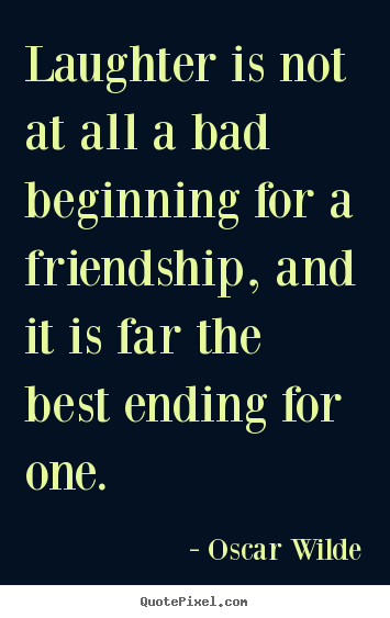 Create custom poster quotes about friendship - Laughter is not at all a bad beginning for a friendship,..