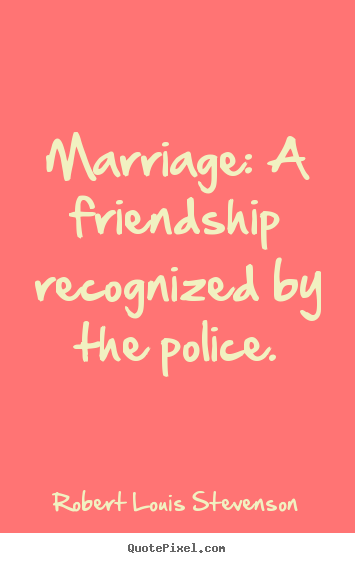 Robert Louis Stevenson picture sayings - Marriage: a friendship recognized by the police. - Friendship quotes