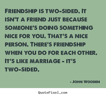 Friendship is two-sided. it isn't a friend.. John Wooden great friendship quotes