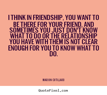 I think in friendship, you want to be there for your.. Marion Cotillard  friendship quotes
