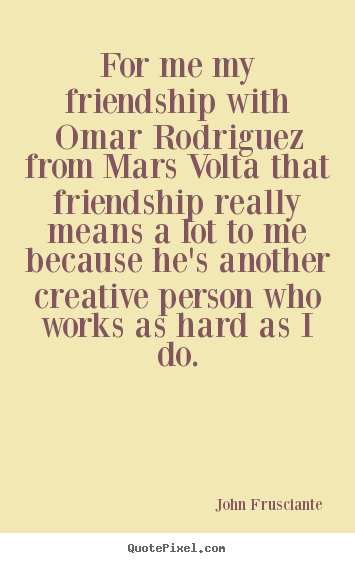 Friendship quote - For me my friendship with omar rodriguez from..