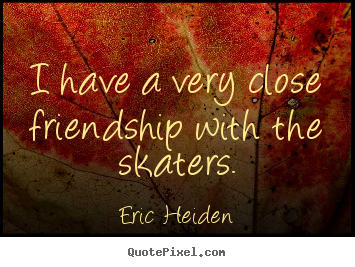 How to design picture sayings about friendship - I have a very close friendship with the skaters.