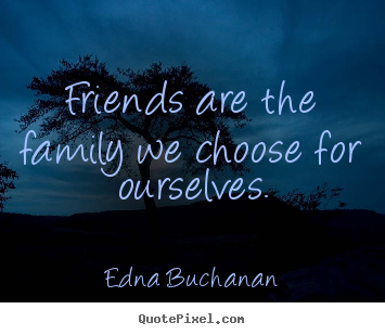 Quote To Friends About Friendship Magnificent Quotes About Friendship  Friends Are The Family We Choose For