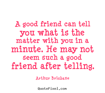Quote about friendship - A good friend can tell you what is the matter with you in a minute...