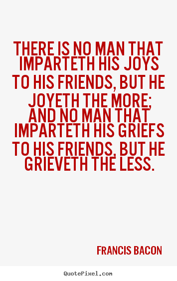 Create graphic picture quotes about friendship - There is no man that imparteth his joys to his friends, but he..