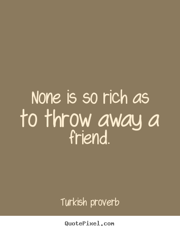 How to make picture quotes about friendship - None is so rich as to throw away a friend.