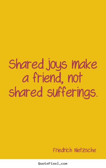 Quotes about friendship - Shared joys make a friend, not shared sufferings.
