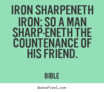 Quotes about friendship - Iron sharpeneth iron; so a man sharp-eneth..