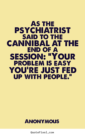 Friendship quotes - As the psychiatrist said to the cannibal at the end of..