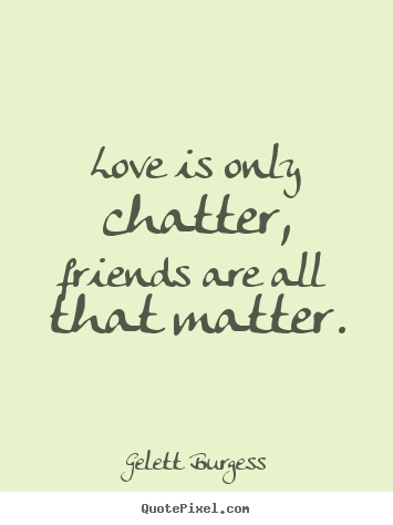 Make picture quotes about friendship - Love is only chatter, friends are all that matter.