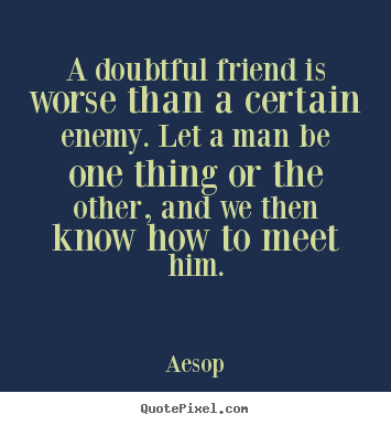 Friendship quotes - A doubtful friend is worse than a certain enemy. let a man..