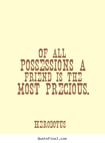 Herodotus picture sayings - Of all possessions a friend is the most precious. - Friendship sayings
