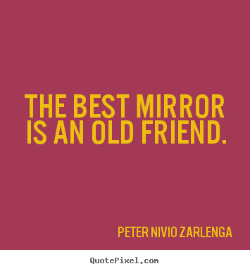Quote about friendship - The best mirror is an old friend.