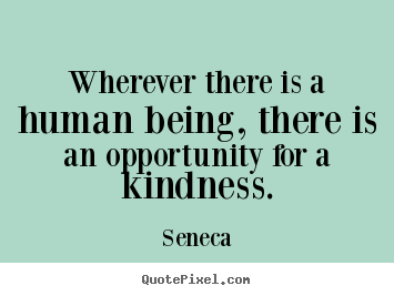 Seneca picture quotes - Wherever there is a human being, there is an opportunity for a kindness. - Friendship quotes