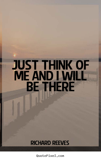 Just think of me and i will be there Richard Reeves  friendship quotes