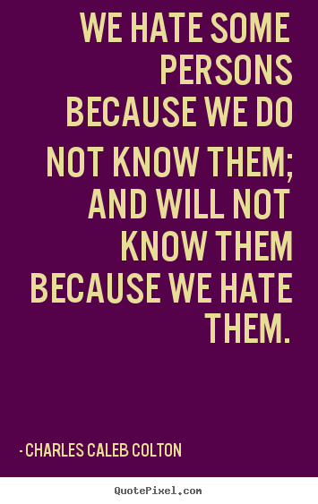 We hate some persons because we do not know them;.. Charles Caleb Colton great friendship quote