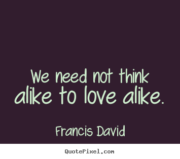 Francis David picture quotes - We need not think alike to love alike. - Friendship quotes