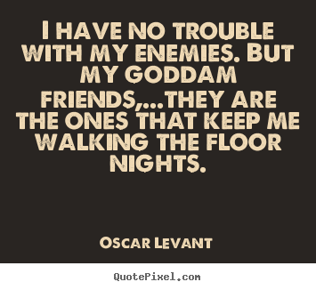 Quote about friendship - I have no trouble with my enemies. but my goddam friends,...they are..