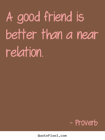 A Good Friend Is Better Than A Near Relation. Proverb Popular Friendship  Quotes
