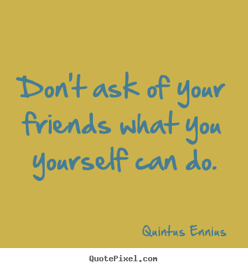 Quotes about friendship - Don't ask of your friends what you yourself can do.