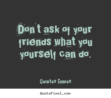 Quintus Ennius picture quotes - Don't ask of your friends what you yourself can do. - Friendship sayings