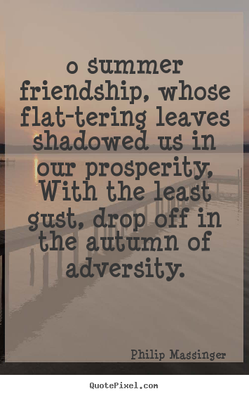 Philip Massinger picture quotes - 0 summer friendship, whose flat-tering leaves.. - Friendship quotes