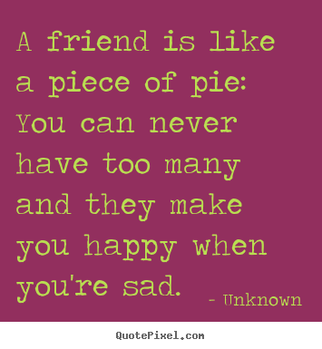 Unknown poster quotes - A friend is like a piece of pie: you can ...