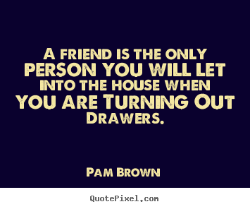 Pam Brown photo quotes - A friend is the only person you will let into.. - Friendship quotes