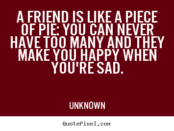 Happy Quotes About Friendship Adorable Unknown Poster Quotes  A Friend Is Like A Piece Of Pie You Can